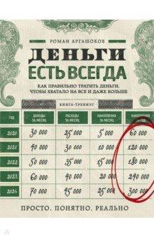 Купить Роман Аргашоков: Деньги есть всегда. Как правильно тратить деньги, чтобы хватало на все и даже больше ISBN: 978-5-699-86235-1