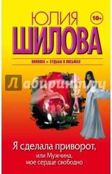 Купить Юлия Шилова: Я сделала приворот, или Мужчина, мое сердце свободно ISBN: 978-5-17-091599-6