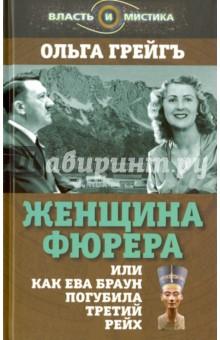 Женщина фюрера, или Как Ева Браун погубила Третий рейх - О. Грейгъ