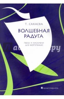 Волшебная радуга. Пьесы и ансамбли для фортепиано - Татьяна Сакаева