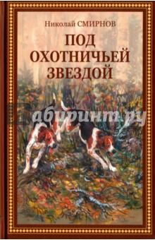Под охотничьей звездой. Рассказы, стихотворения, очерки - Николай Смирнов