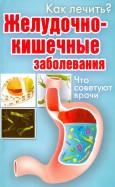 Как лечить? Желудочно-кишечные заболевания. Что советуют врачи