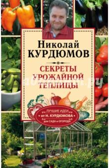Секреты урожайной теплицы - Николай Курдюмов