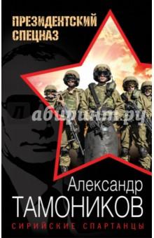 Купить Александр Тамоников: Сирийские спартанцы ISBN: 978-5-699-87633-4