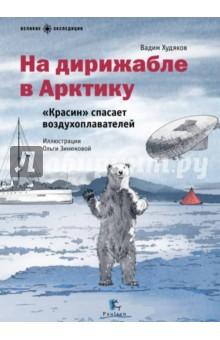 На дирижабле в Арктику. Красин спасает воздухоплавателей - Вадим Худяков
