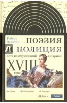 Купить Роберт Дарнтон: Поэзия и полиция. Сеть коммуникаций в Париже XVIII века ISBN: 978-5-4448-0523-7