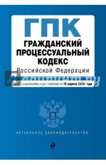 Купить Гражданский процессуальный кодекс РФ. Текст с изменениями и дополнениями на 10 апреля 2016 года ISBN: 978-5-699-84758-7