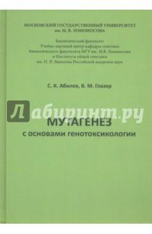 Мутагенез с основами генотоксологии. Учебное пособие - Абилев, Глазер