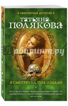 Купить Татьяна Полякова: Я смотрю на тебя издали ISBN: 978-5-699-87380-7