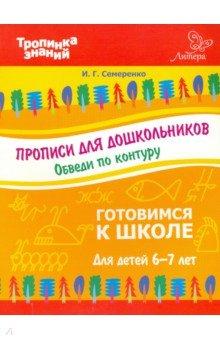Прописи для дошкольников. Обведи по контуру. Для детей 6-7 лет - Ирина Семеренко