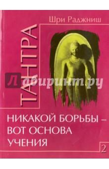 Купить Раджниш Шри: Тантра. Том 2. Никакой борьбы - вот основа учения ISBN: 978-5-4260-0181-7