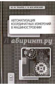 Купить Зубарев, Косаревский: Автоматизация координатных измерений в машиностроении. Учебное пособие ISBN: 978-5-8114-1757-5