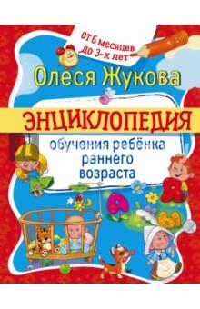 Энциклопедия обучения ребенка раннего возраста. От 6 месяцев до 3 лет - Олеся Жукова