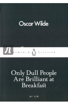 Only Dull People are Brilliant at Breakfast - Oscar Wilde