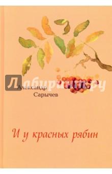 И у красных рябин… - Александр Сарычев