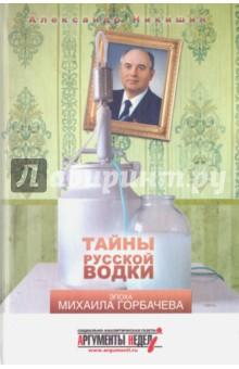 Тайны русской водки. Эпоха Михаила Горбачева - Александр Никишин