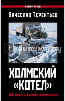 Холмский котел. 105 дней в полном окружении - Вячеслав Терентьев