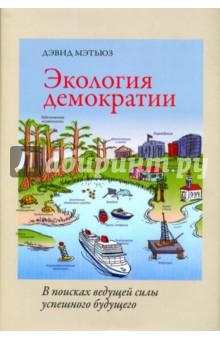 Купить Дэвид Мэтьюз: Экология демократии. В поисках ведущей силы успешного будущего ISBN: 978-5-00087-098-3