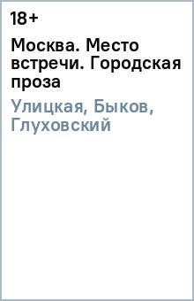 Купить Улицкая, Быков, Глуховский: Москва. Место встречи. Городская проза ISBN: 978-5-17-099718-3