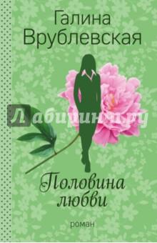 Купить Галина Врублевская: Половина любви ISBN: 978-5-699-90521-8