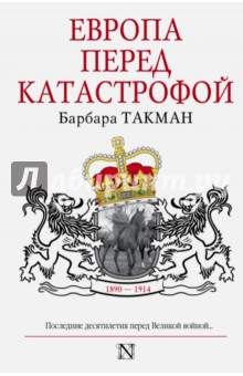 Купить Барбара Такман: Европа перед катастрофой. 1890-1914 ISBN: 978-5-17-083918-6