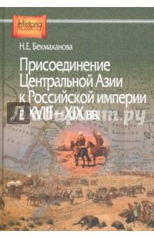 Купить Наиля Бекмаханова: Присоединение Центральной Азии к Российской империи в XVIII-XIX вв. ISBN: 978-5-8055-0274-4