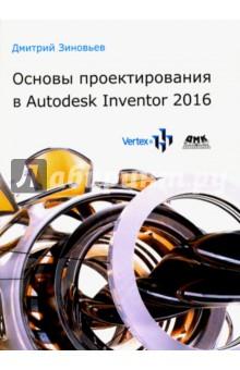 Основы проектирования в Autodesk Inventor 2016 - Дмитрий Зиновьев
