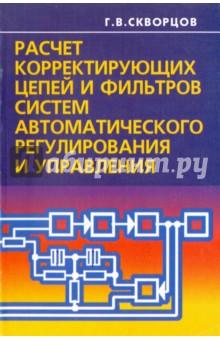 Расчет корректирующих цепей и фильтров систем автоматического регулирования и управления - Геннадий Скворцов
