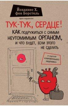 Купить фон Борстель Йоханнес Хинрих: Тук-тук, сердце! Как подружиться с самым неутомимым органом и что будет, если этого не сделать ISBN: 978-5-699-88786-6