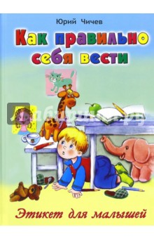 Купить Юрий Чичев: Как правильно себя вести. Этикет для малышей ISBN: 978-5-9930-2109-6