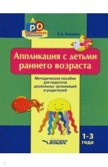 Купить Елена Янушко: Аппликация с детьми раннего возраста. 1-3 года. Методическое пособие ISBN: 978-5-691-02227-2