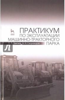 Практикум по эксплуатации машинно-тракторного парка. Учебное пособие - Зангиев, Скороходов