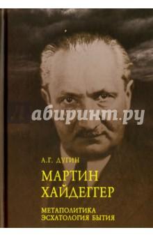 Мартин Хайдеггер. Метаполитика. Эсхатология бытия - Александр Дугин
