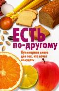 Татьяна Батенева: Есть по-другому. Кулинарная книга для тех, кто хочет похудеть