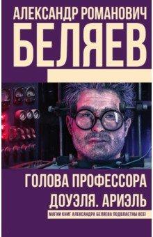 Купить Александр Беляев: Голова профессора Доуэля. Ариэль ISBN: 978-5-17-100244-2