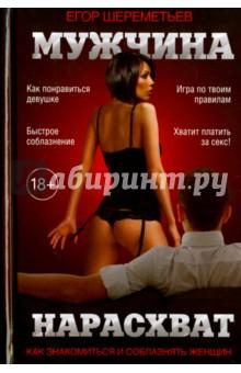 Мужчина нарасхват. Как знакомиться и соблазнять женщин - Егор Шереметьев