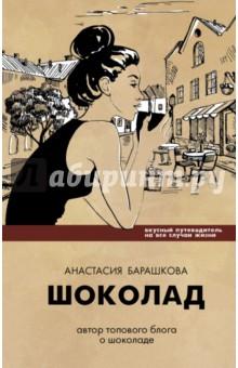 Шоколад. Вкусный путеводитель на все случаи жизни - Анастасия Барашкова