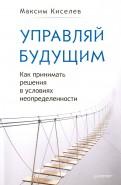 Максим Киселев: Управляй будущим. Как принимать решения в условиях неопределенности