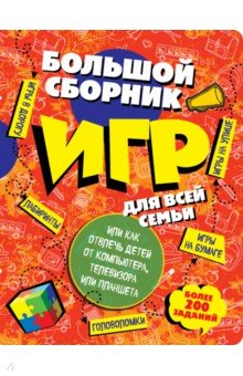 Купить Большой сборник игр для всей семьи, или Как отвлечь детей от компьютера, телевизора планшета ISBN: 978-5-699-78810-1