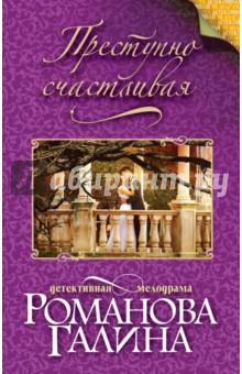Купить Галина Романова: Преступно счастливая ISBN: 978-5-699-92427-1