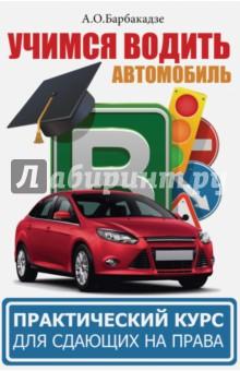 Купить Андрей Барбакадзе: Учимся водить автомобиль. Практический курс для сдающих на права ISBN: 978-5-17-100496-5