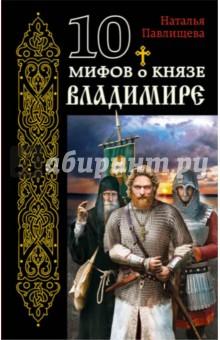 Купить Наталья Павлищева: 10 мифов о князе Владимире ISBN: 978-5-699-93107-1
