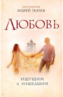 Любовь. Ищущим и нашедшим - Андрей Протоиерей