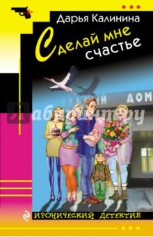 Купить Дарья Калинина: Сделай мне счастье ISBN: 978-5-699-93474-4