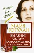 Майя Гогулан: Вылечи! Систему кровообращения, и все болезни уйдут