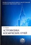 Владимир Мурзин: Астрофизика космических лучей. Учебное пособие для вузов