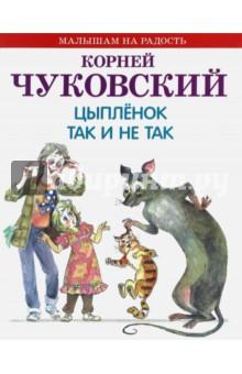 Купить Корней Чуковский: Цыпленок. Так и не так ISBN: 978-5-4451-0488-9