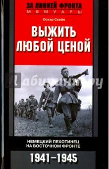 Выжить любой ценой. Немецкий пехотинец на Восточном фронте. 1941-1945 - Оскар Скейя