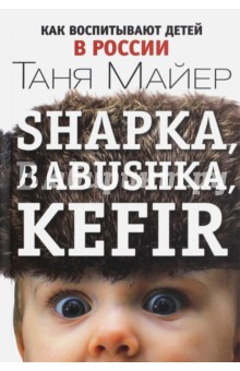 Таня Майер: Shapka, babushka, kefir. Как воспитывают детей в России ISBN: 978-5-9908862-0-9  - купить со скидкой
