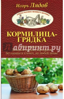 Купить Игорь Лядов: Кормилица-Грядка. Как вырастить большой урожай картофеля без химии и хлопот, на любой почве ISBN: 978-5-17-101342-4